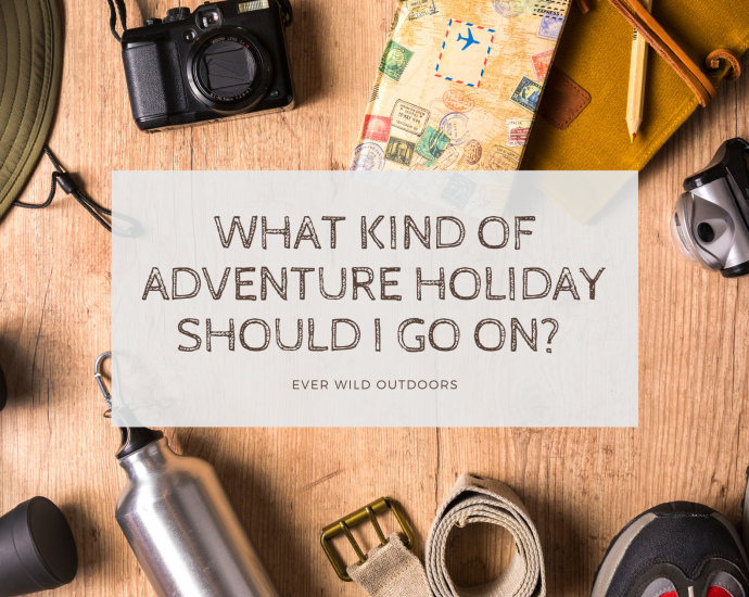 What kind of adventure holiday should I go on? Ever Wild Outdoors